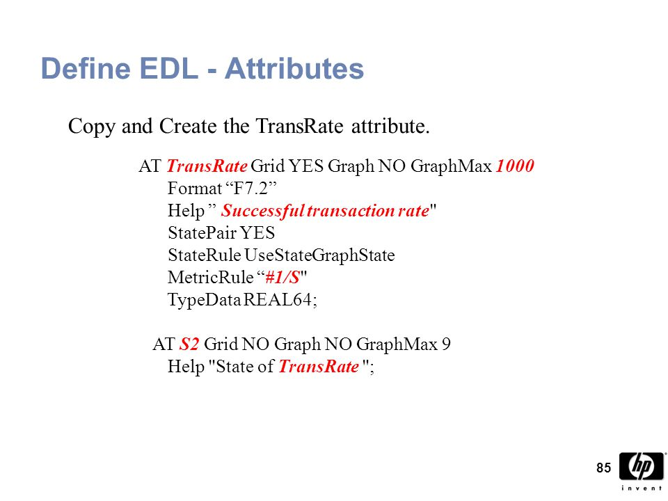 85 Define EDL - Attributes AT TransRate Grid YES Graph NO GraphMax 1000 Format F7.2 Help Successful transaction rate StatePair YES StateRule UseStateGraphState MetricRule #1/S TypeData REAL64; AT S2 Grid NO Graph NO GraphMax 9 Help State of TransRate ; Copy and Create the TransRate attribute.