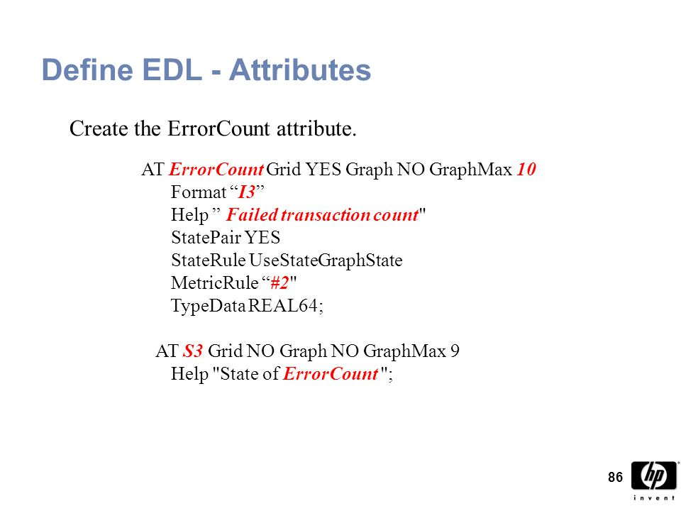 86 Define EDL - Attributes AT ErrorCount Grid YES Graph NO GraphMax 10 Format I3 Help Failed transaction count StatePair YES StateRule UseStateGraphState MetricRule #2 TypeData REAL64; AT S3 Grid NO Graph NO GraphMax 9 Help State of ErrorCount ; Create the ErrorCount attribute.