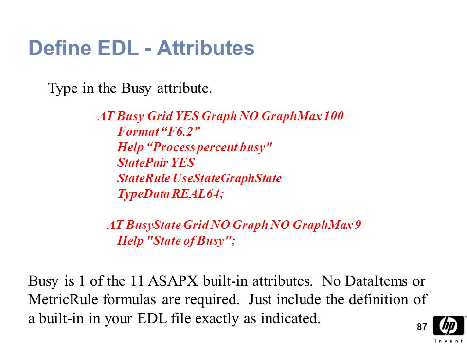 87 Define EDL - Attributes AT Busy Grid YES Graph NO GraphMax 100 Format F6.2 Help Process percent busy StatePair YES StateRule UseStateGraphState TypeData REAL64; AT BusyState Grid NO Graph NO GraphMax 9 Help State of Busy ; Busy is 1 of the 11 ASAPX built-in attributes.