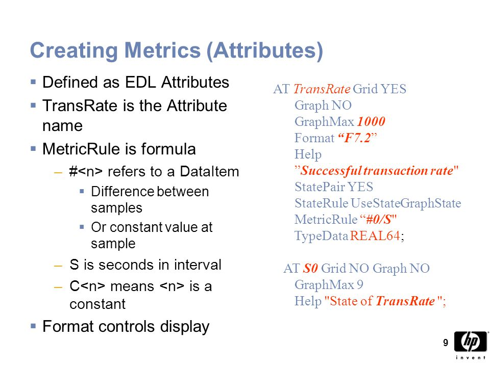 9 Creating Metrics (Attributes)  Defined as EDL Attributes  TransRate is the Attribute name  MetricRule is formula –# refers to a DataItem  Difference between samples  Or constant value at sample –S is seconds in interval –C means is a constant  Format controls display AT TransRate Grid YES Graph NO GraphMax 1000 Format F7.2 Help Successful transaction rate StatePair YES StateRule UseStateGraphState MetricRule #0/S TypeData REAL64; AT S0 Grid NO Graph NO GraphMax 9 Help State of TransRate ;
