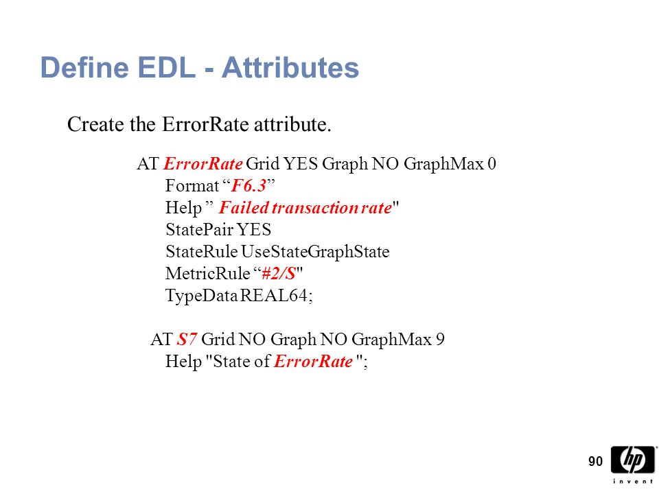 90 Define EDL - Attributes AT ErrorRate Grid YES Graph NO GraphMax 0 Format F6.3 Help Failed transaction rate StatePair YES StateRule UseStateGraphState MetricRule #2/S TypeData REAL64; AT S7 Grid NO Graph NO GraphMax 9 Help State of ErrorRate ; Create the ErrorRate attribute.