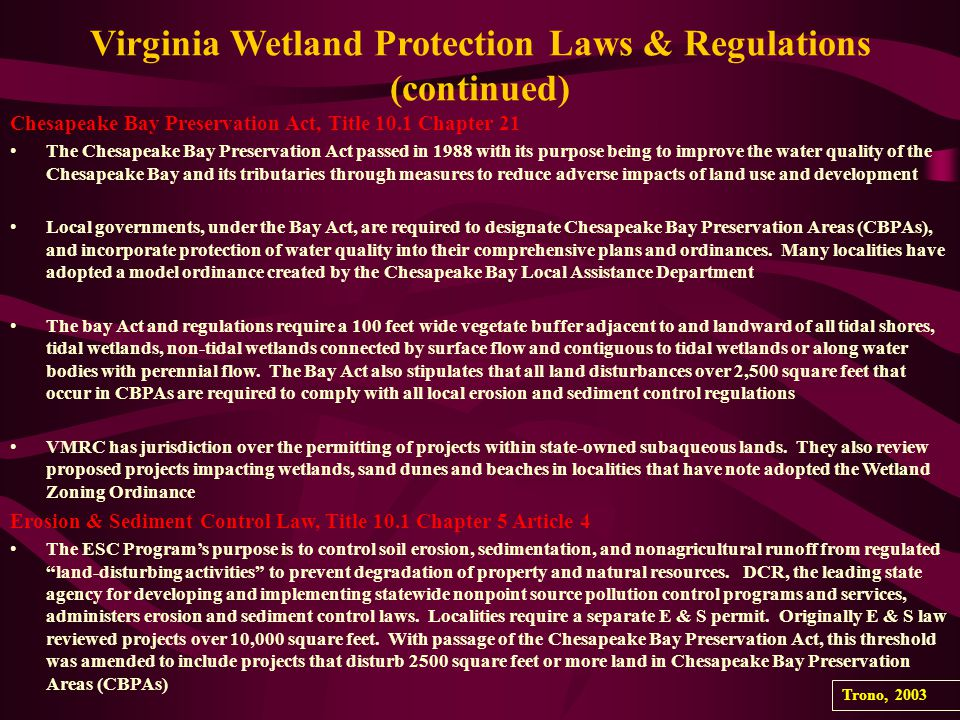 Virginia Wetland Protection Laws & Regulations (continued) Chesapeake Bay Preservation Act, Title 10.1 Chapter 21 The Chesapeake Bay Preservation Act passed in 1988 with its purpose being to improve the water quality of the Chesapeake Bay and its tributaries through measures to reduce adverse impacts of land use and development Local governments, under the Bay Act, are required to designate Chesapeake Bay Preservation Areas (CBPAs), and incorporate protection of water quality into their comprehensive plans and ordinances.