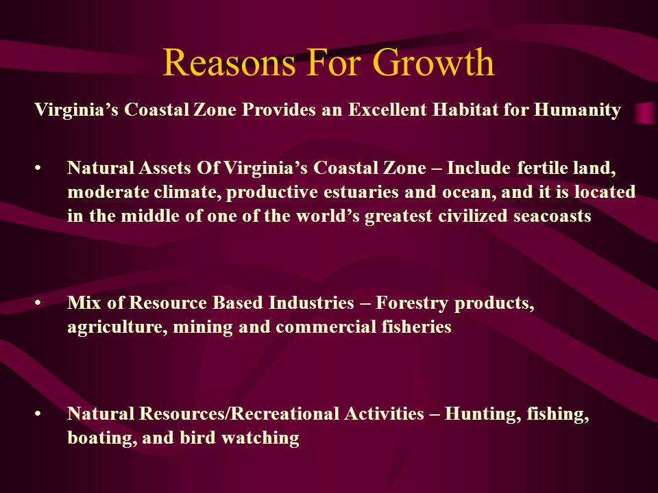 Reasons For Growth Virginia's Coastal Zone Provides an Excellent Habitat for Humanity Natural Assets Of Virginia's Coastal Zone – Include fertile land, moderate climate, productive estuaries and ocean, and it is located in the middle of one of the world's greatest civilized seacoasts Mix of Resource Based Industries – Forestry products, agriculture, mining and commercial fisheries Natural Resources/Recreational Activities – Hunting, fishing, boating, and bird watching