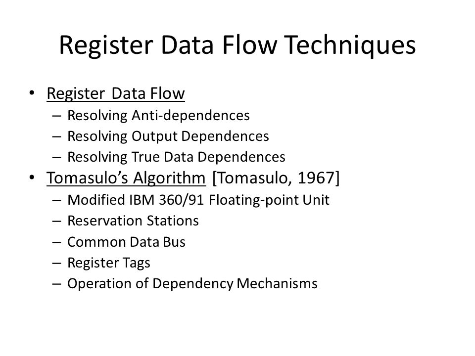 Register Data Flow Techniques Register Data Flow – Resolving Anti-dependences – Resolving Output Dependences – Resolving True Data Dependences Tomasulo's Algorithm [Tomasulo, 1967] – Modified IBM 360/91 Floating-point Unit – Reservation Stations – Common Data Bus – Register Tags – Operation of Dependency Mechanisms