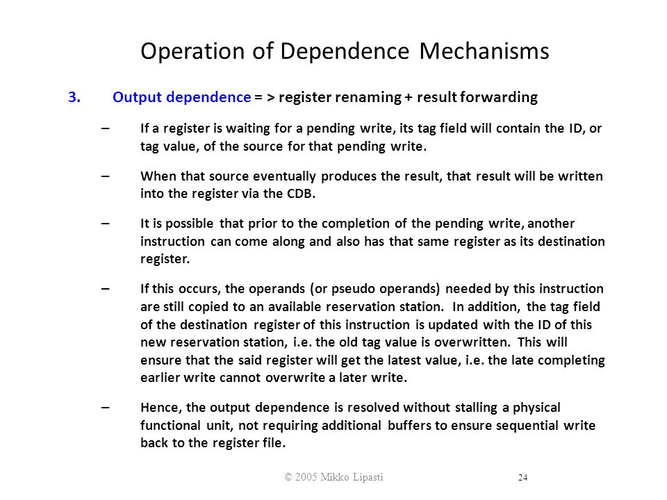 © 2005 Mikko Lipasti 24 Operation of Dependence Mechanisms 3.Output dependence = > register renaming + result forwarding – If a register is waiting for a pending write, its tag field will contain the ID, or tag value, of the source for that pending write.