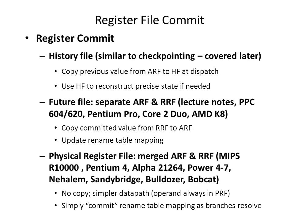 Register File Commit Register Commit – History file (similar to checkpointing – covered later) Copy previous value from ARF to HF at dispatch Use HF to reconstruct precise state if needed – Future file: separate ARF & RRF (lecture notes, PPC 604/620, Pentium Pro, Core 2 Duo, AMD K8) Copy committed value from RRF to ARF Update rename table mapping – Physical Register File: merged ARF & RRF (MIPS R10000, Pentium 4, Alpha 21264, Power 4-7, Nehalem, Sandybridge, Bulldozer, Bobcat) No copy; simpler datapath (operand always in PRF) Simply commit rename table mapping as branches resolve