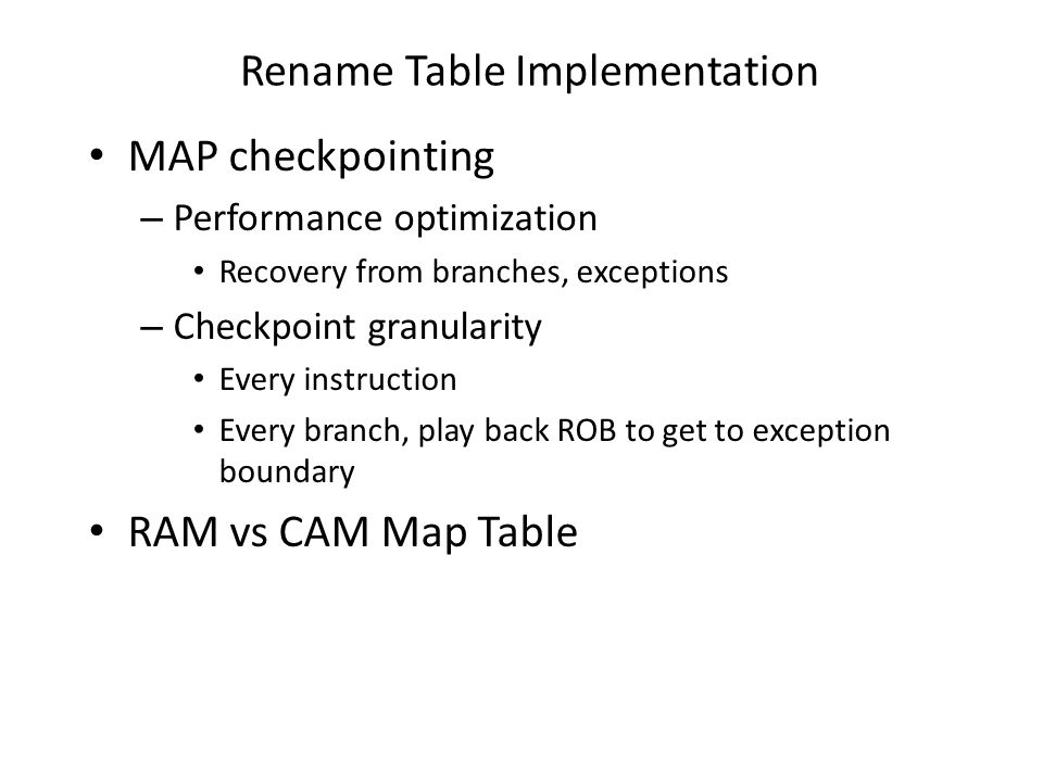 Rename Table Implementation MAP checkpointing – Performance optimization Recovery from branches, exceptions – Checkpoint granularity Every instruction Every branch, play back ROB to get to exception boundary RAM vs CAM Map Table