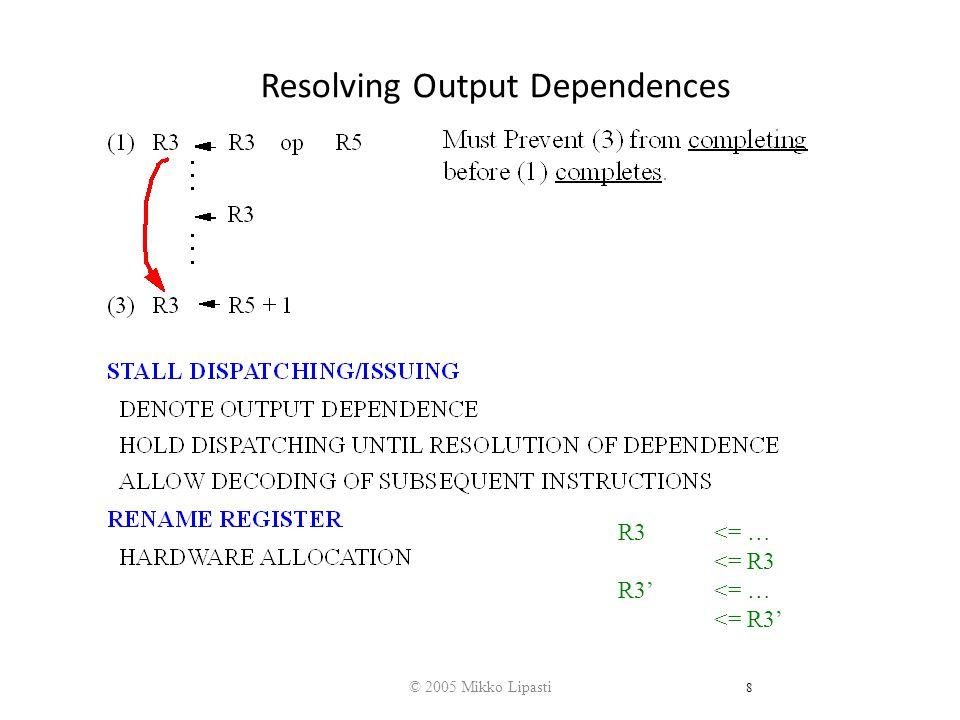 © 2005 Mikko Lipasti 8 Resolving Output Dependences R3 <= … <= R3 R3'<= … <= R3'