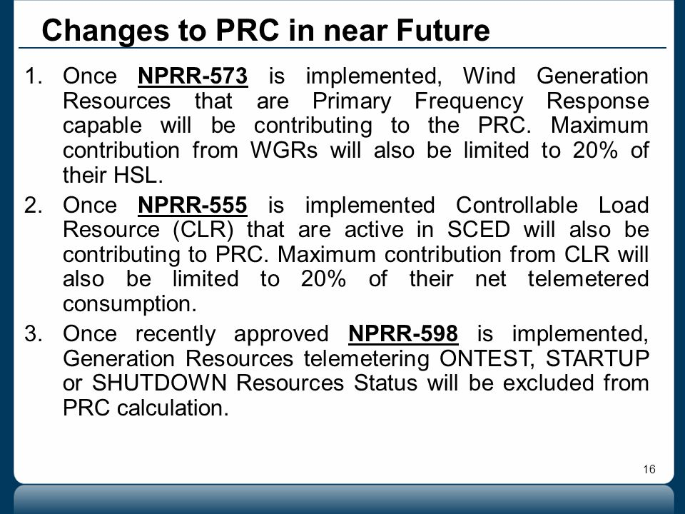 16 Changes to PRC in near Future 1.Once NPRR-573 is implemented, Wind Generation Resources that are Primary Frequency Response capable will be contrib