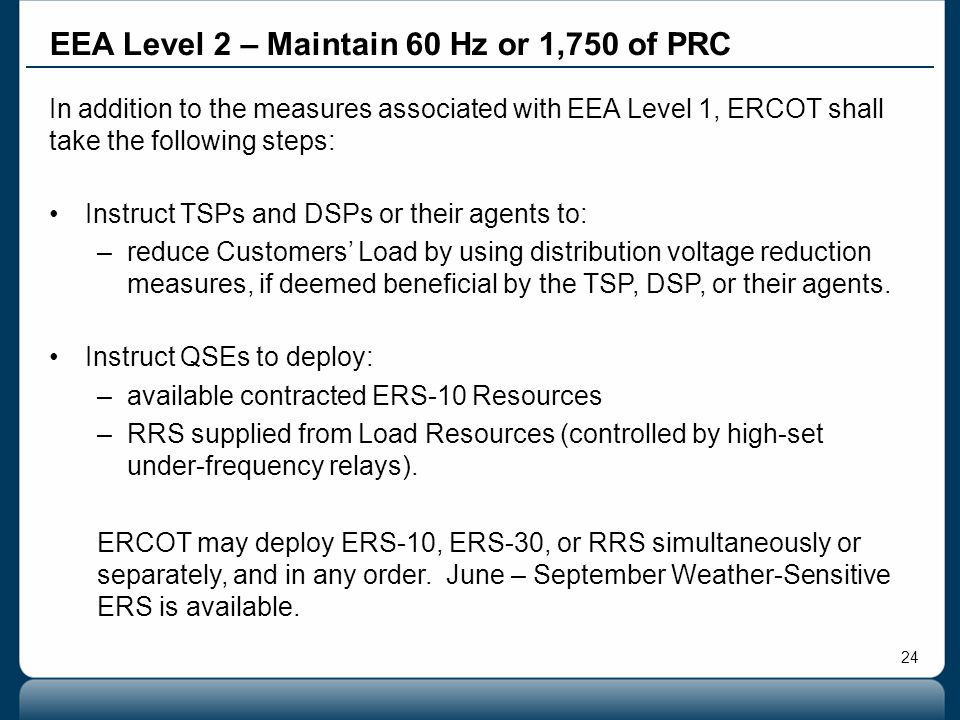24 In addition to the measures associated with EEA Level 1, ERCOT shall take the following steps: Instruct TSPs and DSPs or their agents to: –reduce C
