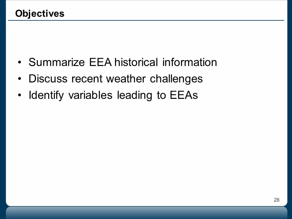28 Objectives Summarize EEA historical information Discuss recent weather challenges Identify variables leading to EEAs