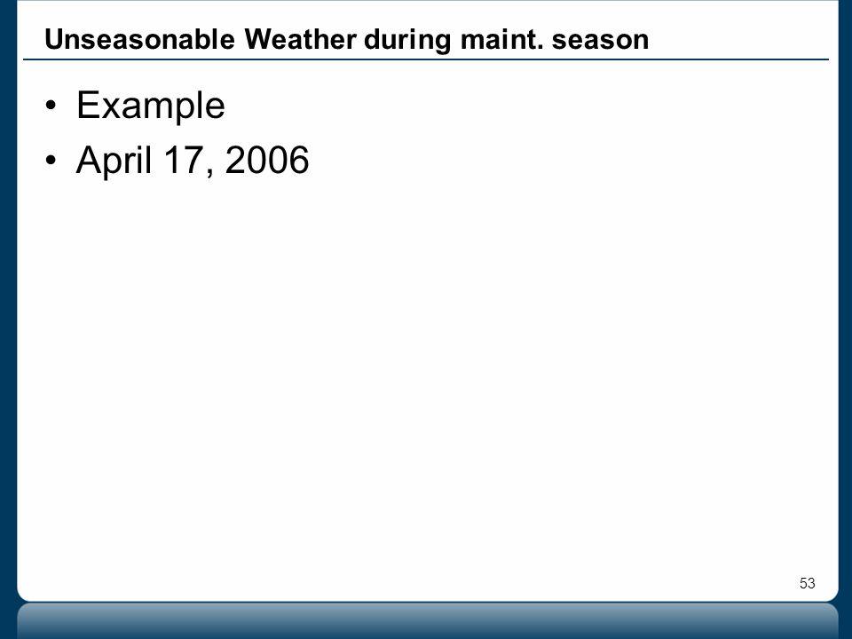 53 Example April 17, 2006 Unseasonable Weather during maint. season