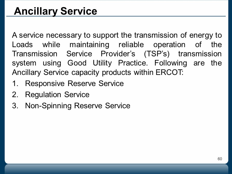 60 Ancillary Service A service necessary to support the transmission of energy to Loads while maintaining reliable operation of the Transmission Servi