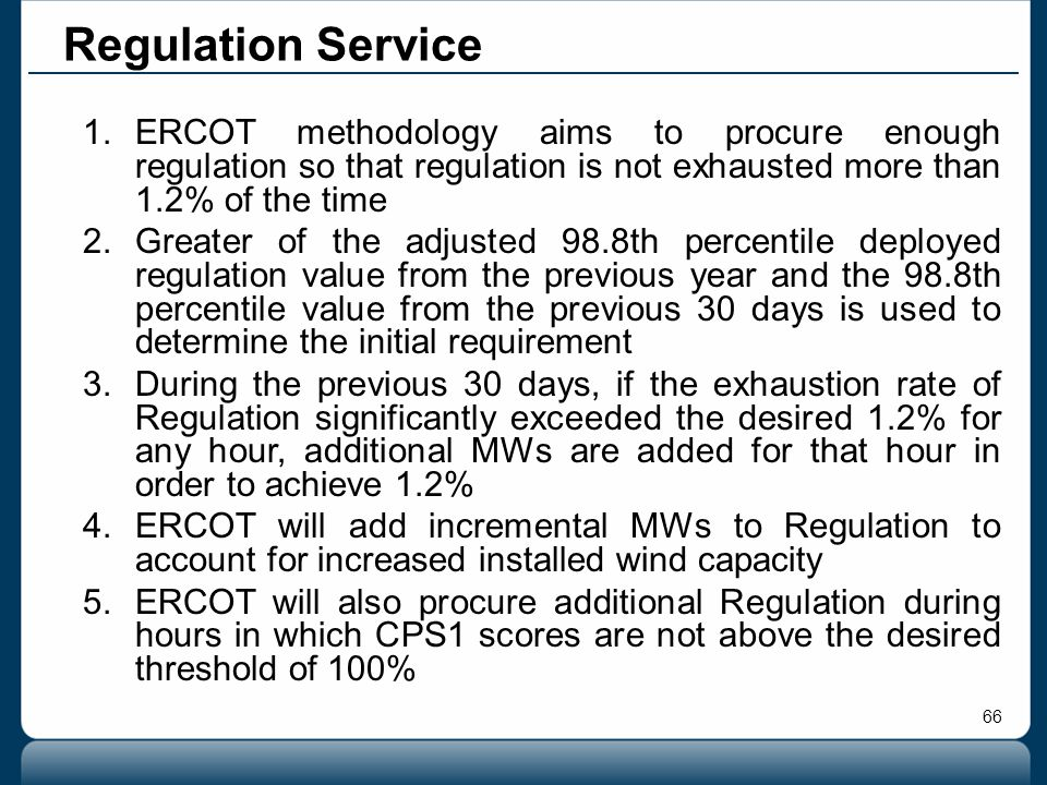66 Regulation Service 1.ERCOT methodology aims to procure enough regulation so that regulation is not exhausted more than 1.2% of the time 2.Greater o