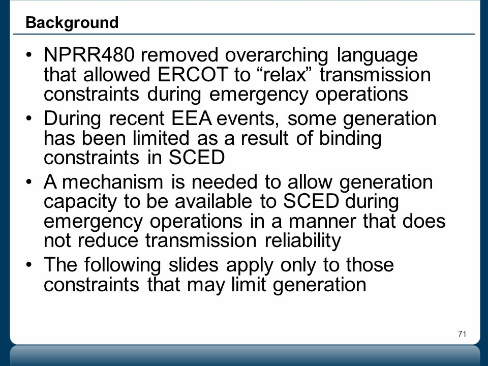 """71 Background NPRR480 removed overarching language that allowed ERCOT to """"relax"""" transmission constraints during emergency operations During recent EE"""