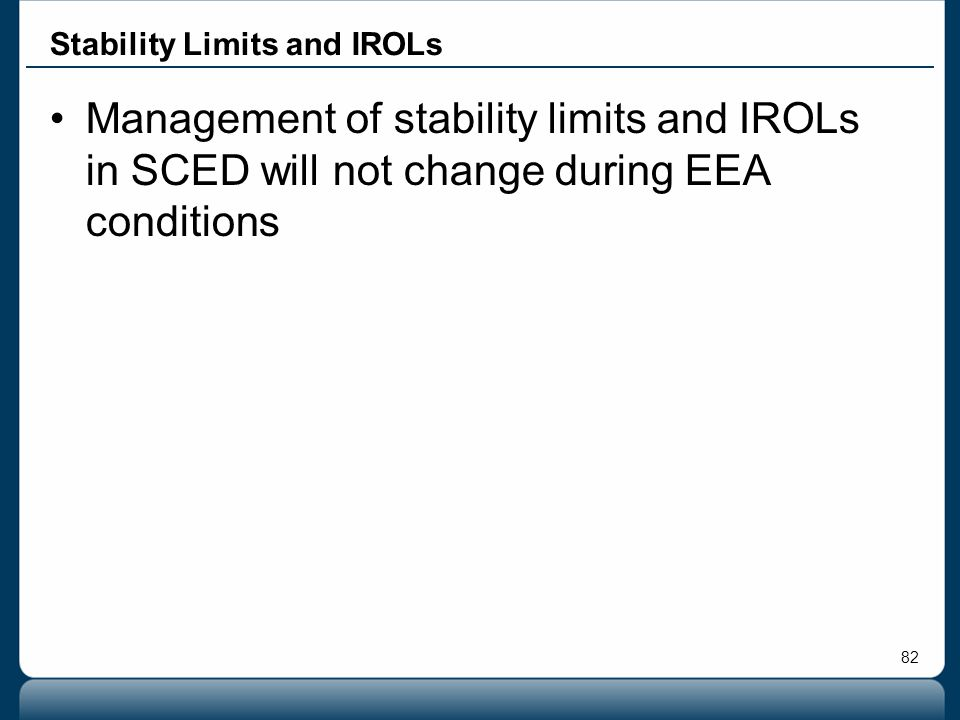 82 Stability Limits and IROLs Management of stability limits and IROLs in SCED will not change during EEA conditions