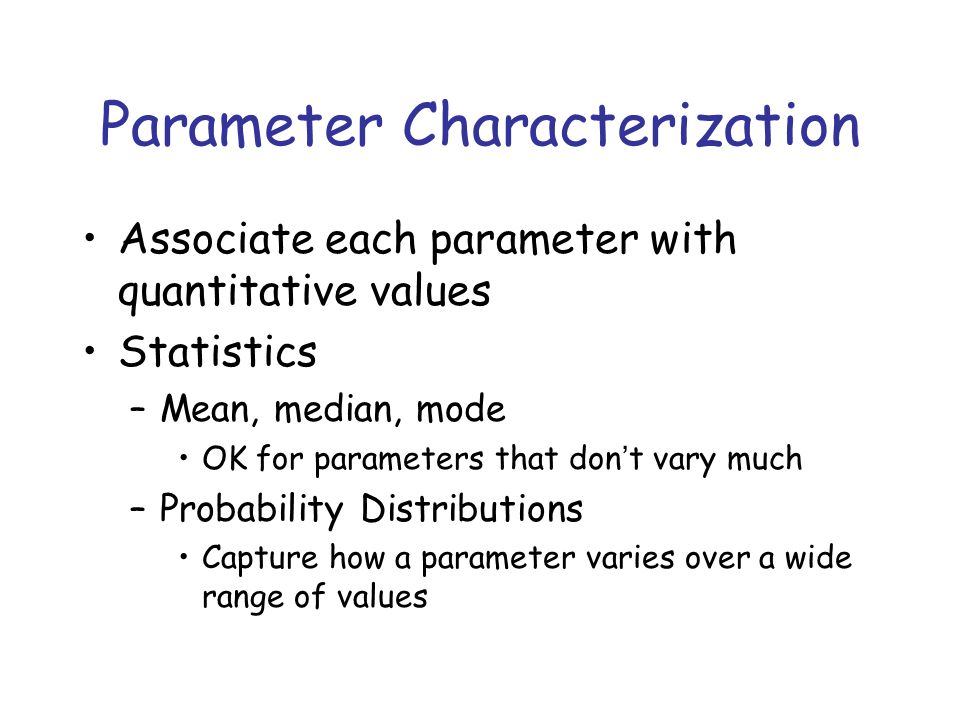Parameter Characterization Associate each parameter with quantitative values Statistics –Mean, median, mode OK for parameters that don't vary much –Probability Distributions Capture how a parameter varies over a wide range of values