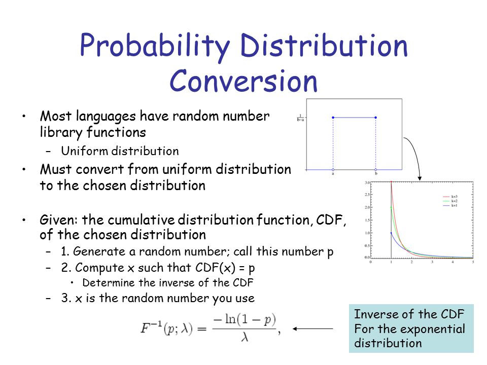 Probability Distribution Conversion Most languages have random number library functions –Uniform distribution Must convert from uniform distribution to the chosen distribution Inverse of the CDF For the exponential distribution Given: the cumulative distribution function, CDF, of the chosen distribution –1.