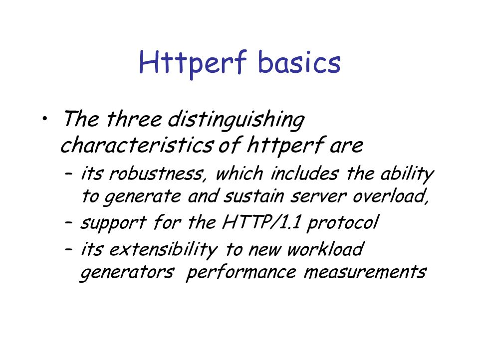 Httperf basics The three distinguishing characteristics of httperf are –its robustness, which includes the ability to generate and sustain server overload, –support for the HTTP/1.1 protocol –its extensibility to new workload generators performance measurements