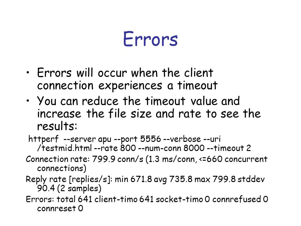 Errors Errors will occur when the client connection experiences a timeout You can reduce the timeout value and increase the file size and rate to see the results: httperf --server apu --port 5556 --verbose --uri /testmid.html --rate 800 --num-conn 8000 --timeout 2 Connection rate: 799.9 conn/s (1.3 ms/conn, <=660 concurrent connections) Reply rate [replies/s]: min 671.8 avg 735.8 max 799.8 stddev 90.4 (2 samples) Errors: total 641 client-timo 641 socket-timo 0 connrefused 0 connreset 0
