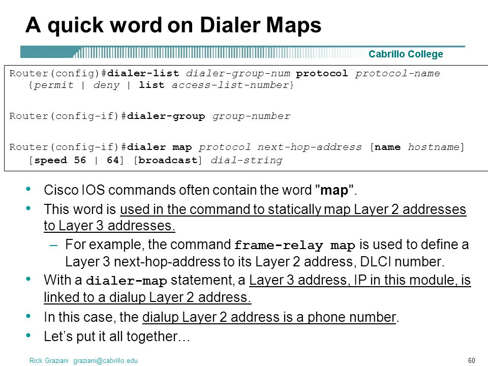 Rick Graziani graziani@cabrillo.edu60 A quick word on Dialer Maps Cisco IOS commands often contain the word map .