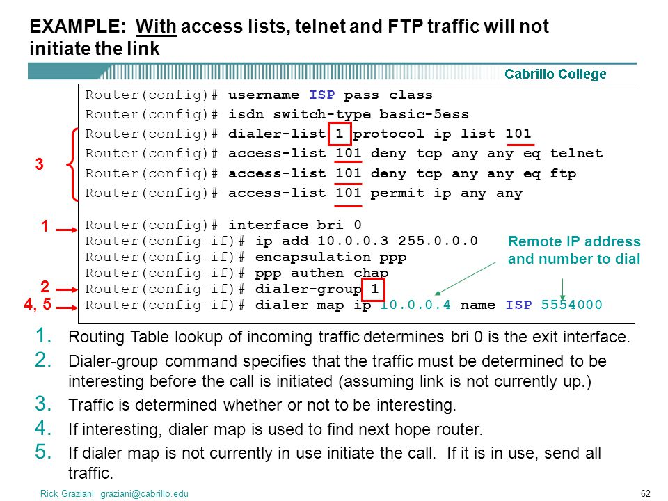 Rick Graziani graziani@cabrillo.edu62 Router(config)# username ISP pass class Router(config)# isdn switch-type basic-5ess Router(config)# dialer-list 1 protocol ip list 101 Router(config)# access-list 101 deny tcp any any eq telnet Router(config)# access-list 101 deny tcp any any eq ftp Router(config)# access-list 101 permit ip any any Router(config)# interface bri 0 Router(config-if)# ip add 10.0.0.3 255.0.0.0 Router(config-if)# encapsulation ppp Router(config-if)# ppp authen chap Router(config-if)# dialer-group 1 Router(config-if)# dialer map ip 10.0.0.4 name ISP 5554000 EXAMPLE: With access lists, telnet and FTP traffic will not initiate the link 1.