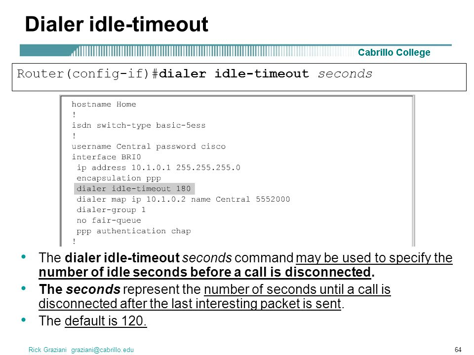 Rick Graziani graziani@cabrillo.edu64 Dialer idle-timeout The dialer idle-timeout seconds command may be used to specify the number of idle seconds before a call is disconnected.