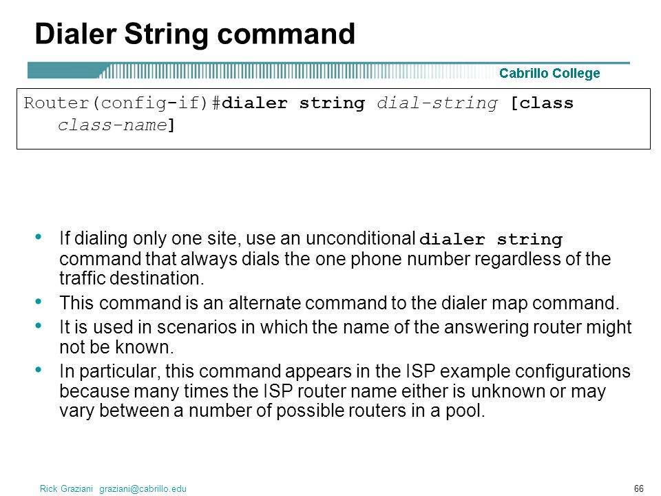 Rick Graziani graziani@cabrillo.edu66 Dialer String command If dialing only one site, use an unconditional dialer string command that always dials the one phone number regardless of the traffic destination.