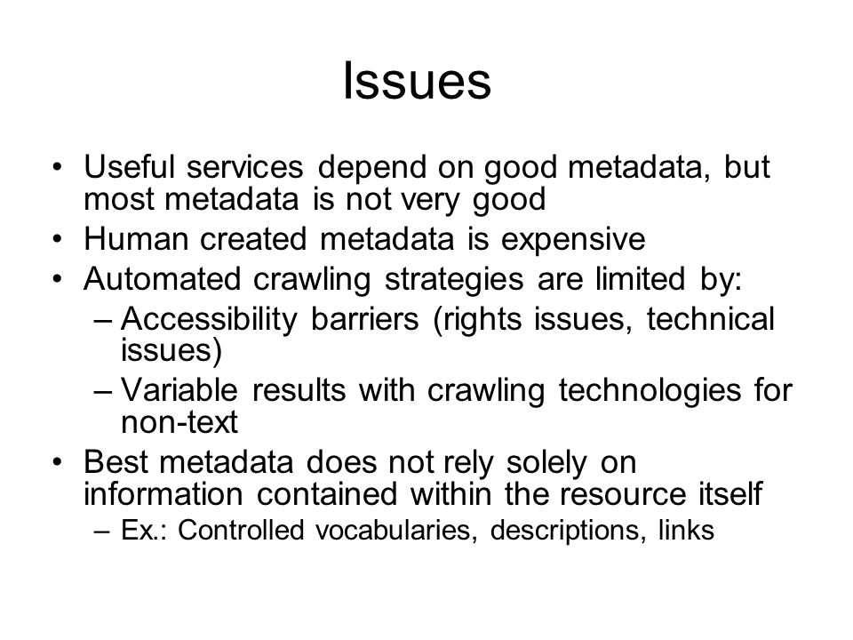 Issues Useful services depend on good metadata, but most metadata is not very good Human created metadata is expensive Automated crawling strategies a