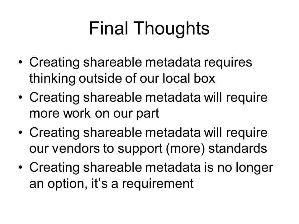 Final Thoughts Creating shareable metadata requires thinking outside of our local box Creating shareable metadata will require more work on our part C