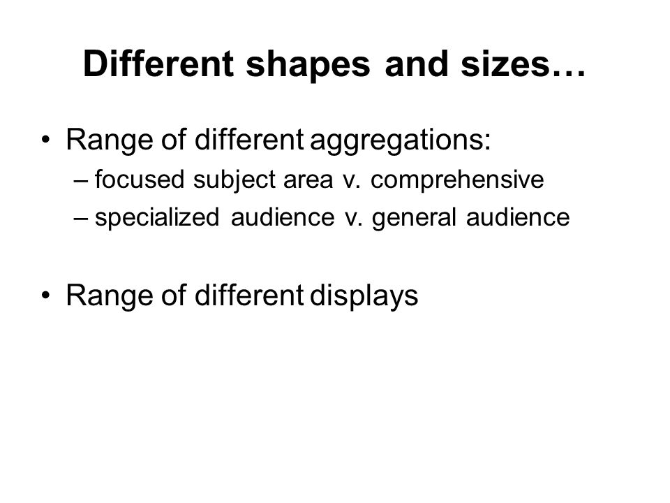 Different shapes and sizes… Range of different aggregations: –focused subject area v. comprehensive –specialized audience v. general audience Range of