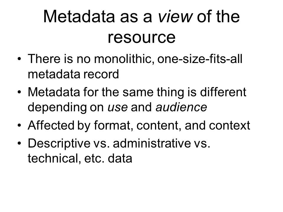 Metadata as a view of the resource There is no monolithic, one-size-fits-all metadata record Metadata for the same thing is different depending on use