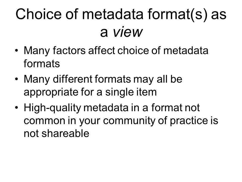 Choice of metadata format(s) as a view Many factors affect choice of metadata formats Many different formats may all be appropriate for a single item