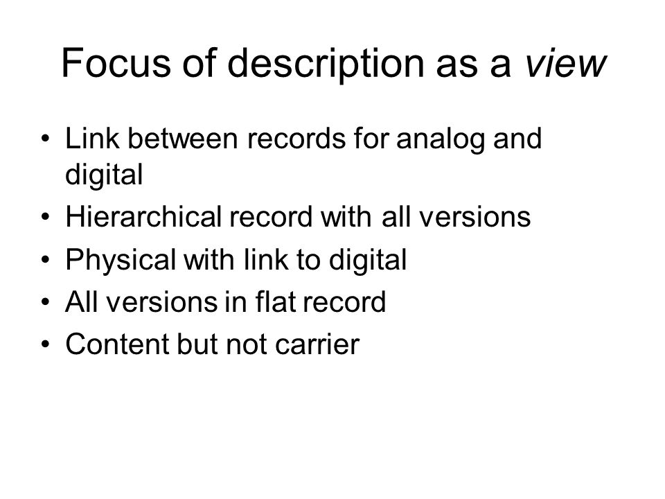 Focus of description as a view Link between records for analog and digital Hierarchical record with all versions Physical with link to digital All ver