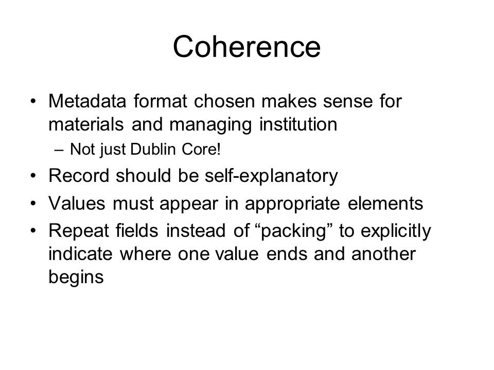 Coherence Metadata format chosen makes sense for materials and managing institution –Not just Dublin Core! Record should be self-explanatory Values mu