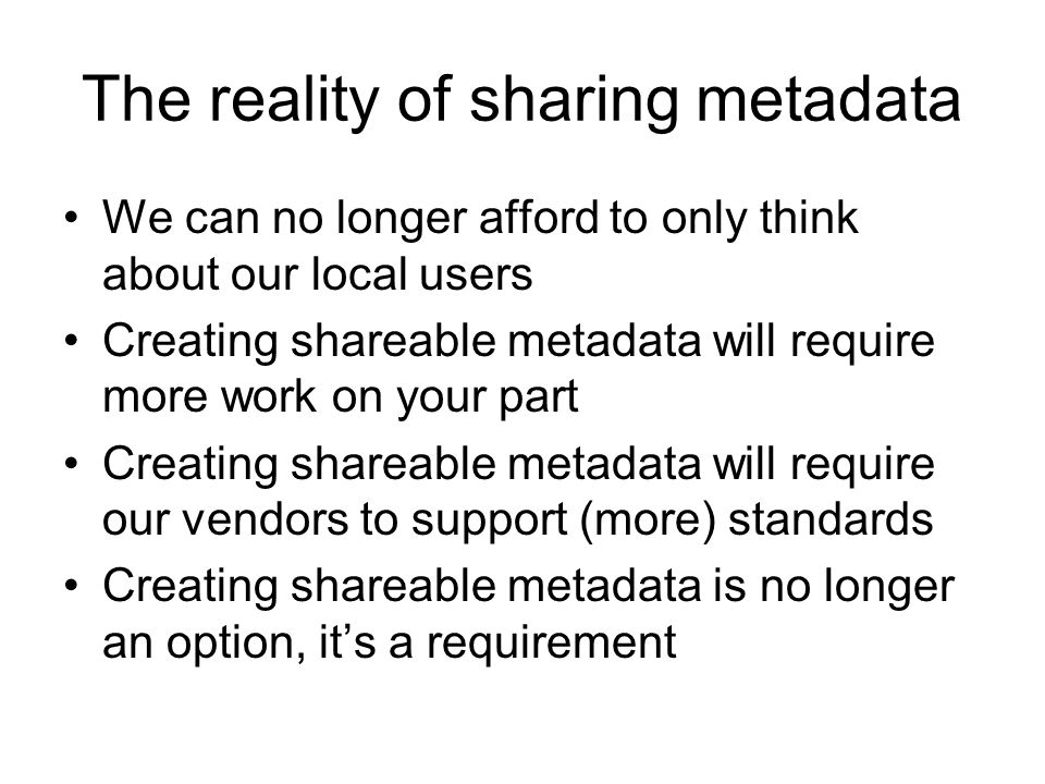 The reality of sharing metadata We can no longer afford to only think about our local users Creating shareable metadata will require more work on your