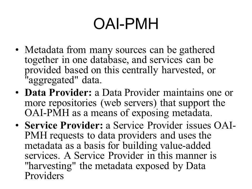 OAI-PMH Metadata from many sources can be gathered together in one database, and services can be provided based on this centrally harvested, or