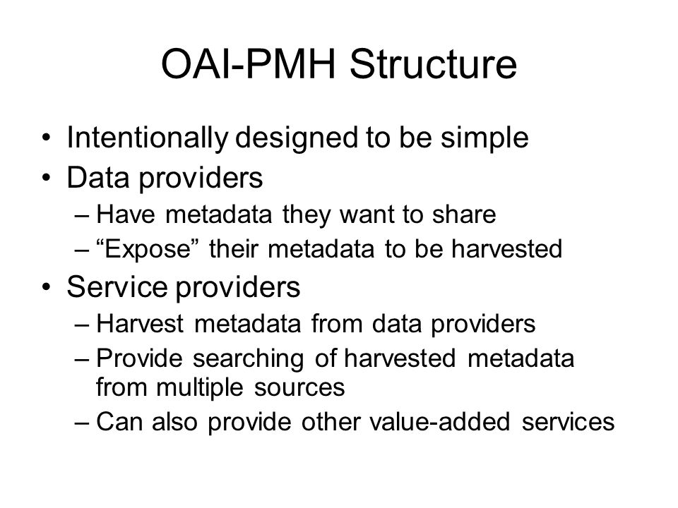 "OAI-PMH Structure Intentionally designed to be simple Data providers –Have metadata they want to share –""Expose"" their metadata to be harvested Servic"