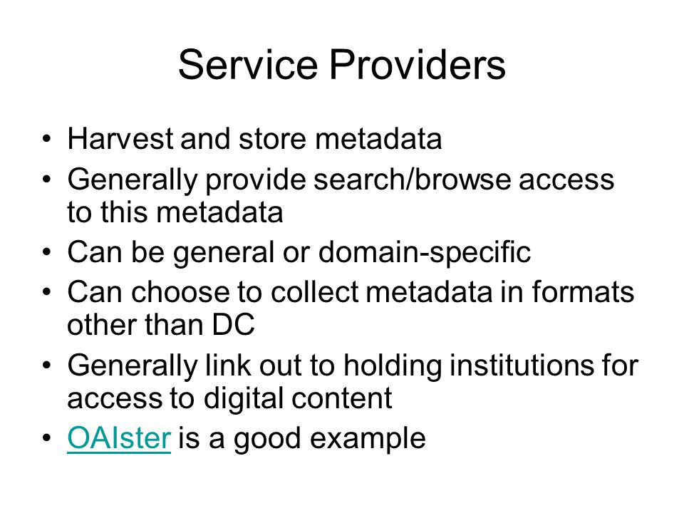 Service Providers Harvest and store metadata Generally provide search/browse access to this metadata Can be general or domain-specific Can choose to c