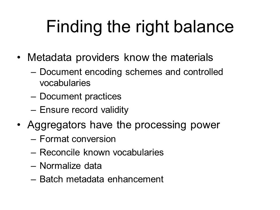 Finding the right balance Metadata providers know the materials –Document encoding schemes and controlled vocabularies –Document practices –Ensure rec