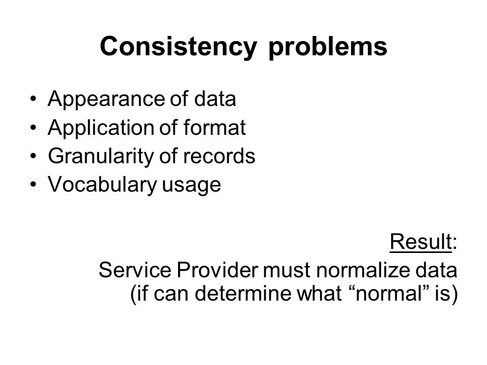 Consistency problems Appearance of data Application of format Granularity of records Vocabulary usage Result: Service Provider must normalize data (if