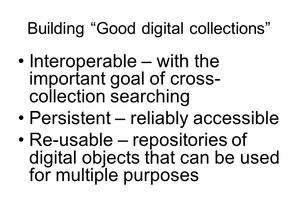 "Building ""Good digital collections"" Interoperable – with the important goal of cross- collection searching Persistent – reliably accessible Re-usable"