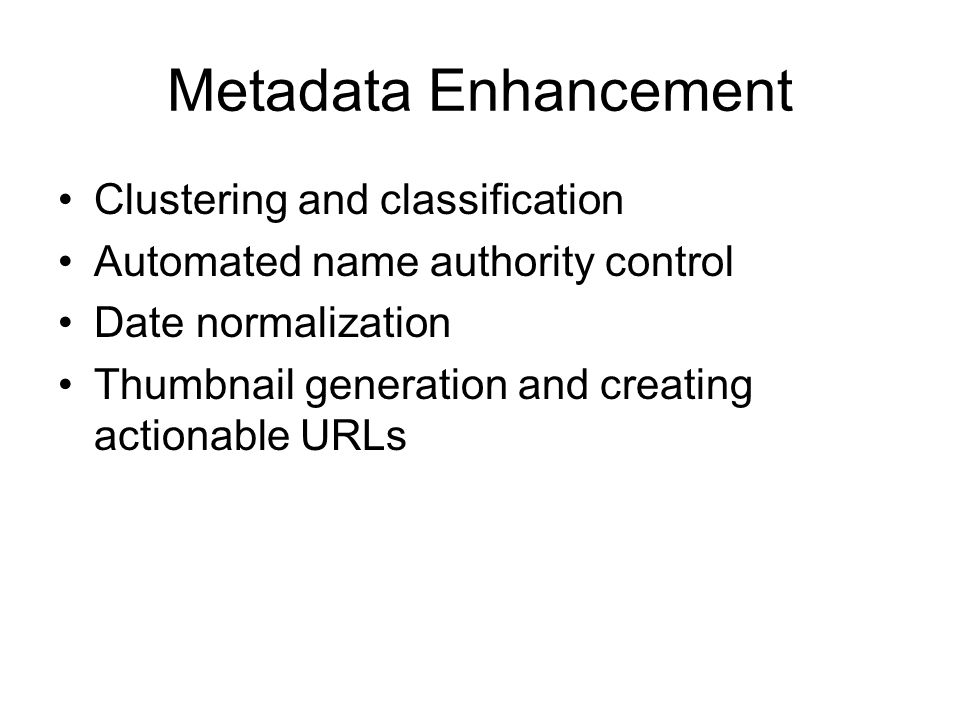 Metadata Enhancement Clustering and classification Automated name authority control Date normalization Thumbnail generation and creating actionable UR
