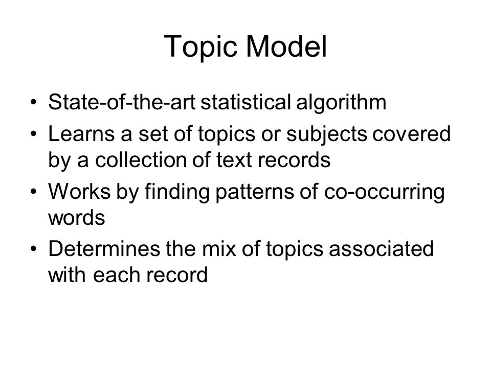 Topic Model State-of-the-art statistical algorithm Learns a set of topics or subjects covered by a collection of text records Works by finding pattern