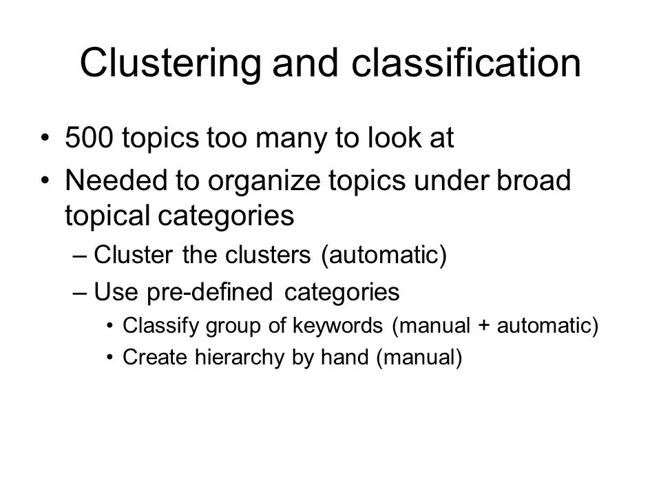 Clustering and classification 500 topics too many to look at Needed to organize topics under broad topical categories –Cluster the clusters (automatic