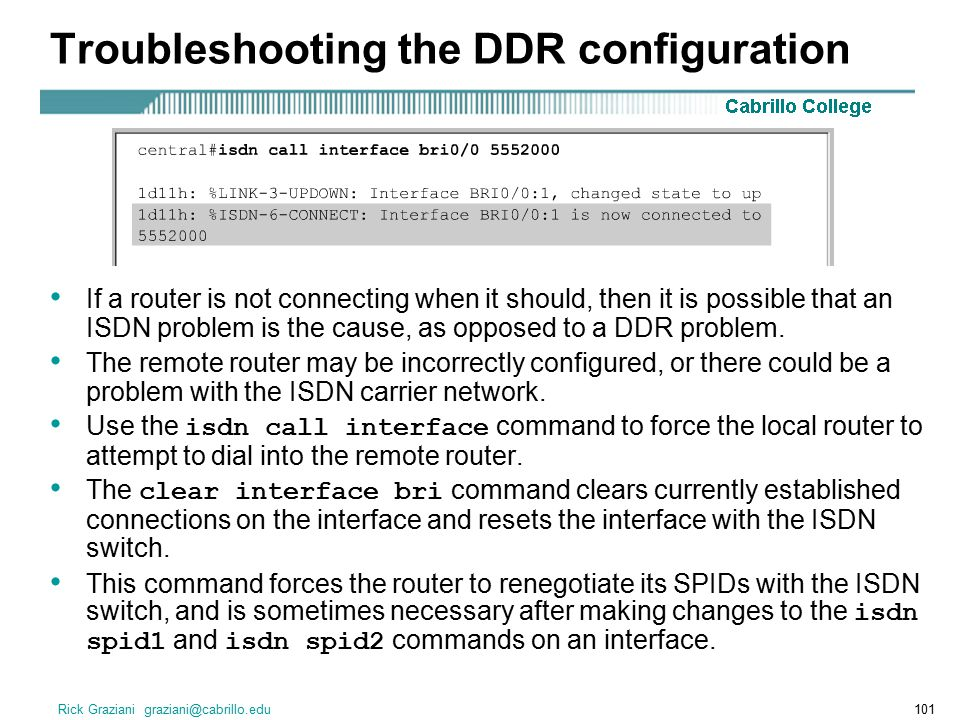 Rick Graziani graziani@cabrillo.edu101 Troubleshooting the DDR configuration If a router is not connecting when it should, then it is possible that an ISDN problem is the cause, as opposed to a DDR problem.