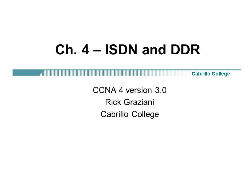 Ch. 4 – ISDN and DDR CCNA 4 version 3.0 Rick Graziani Cabrillo College