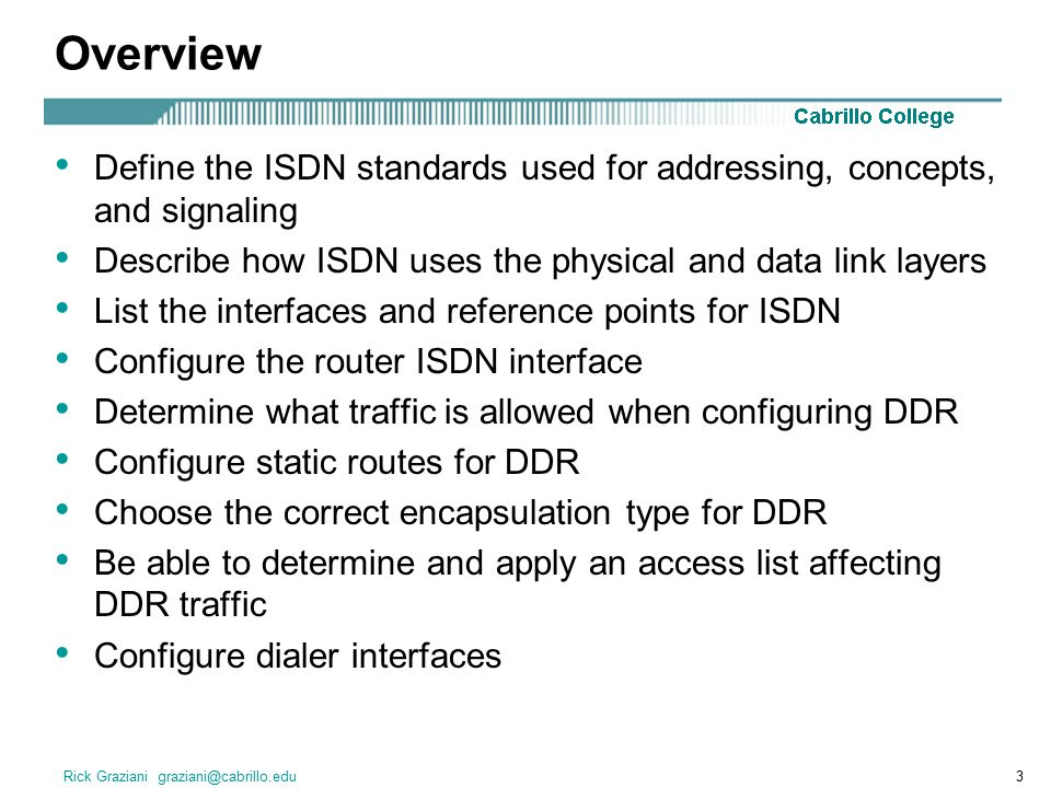 Rick Graziani graziani@cabrillo.edu3 Overview Define the ISDN standards used for addressing, concepts, and signaling Describe how ISDN uses the physical and data link layers List the interfaces and reference points for ISDN Configure the router ISDN interface Determine what traffic is allowed when configuring DDR Configure static routes for DDR Choose the correct encapsulation type for DDR Be able to determine and apply an access list affecting DDR traffic Configure dialer interfaces