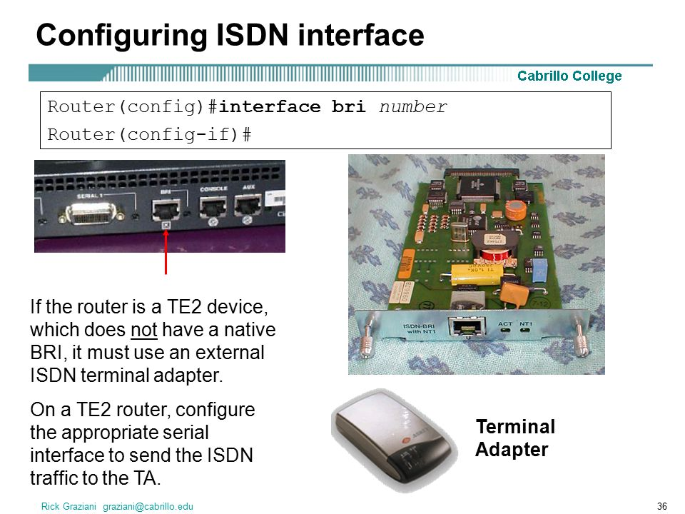 Rick Graziani graziani@cabrillo.edu36 Configuring ISDN interface Router(config)#interface bri number Router(config-if)# If the router is a TE2 device, which does not have a native BRI, it must use an external ISDN terminal adapter.
