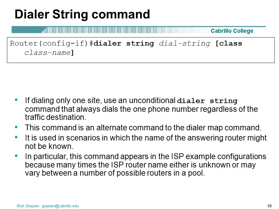 Rick Graziani graziani@cabrillo.edu68 Dialer String command If dialing only one site, use an unconditional dialer string command that always dials the one phone number regardless of the traffic destination.